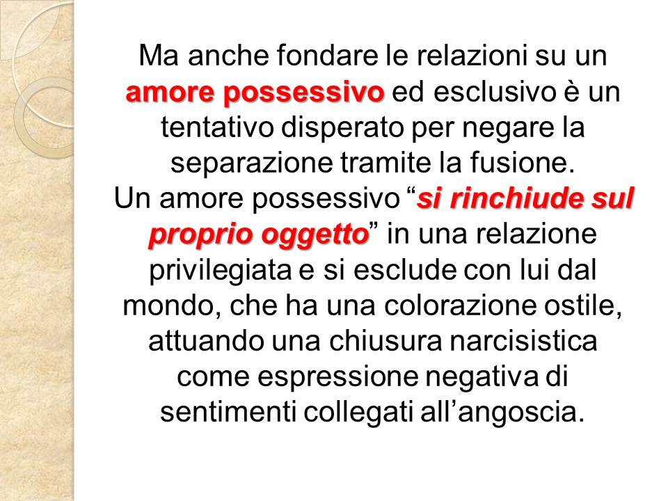 amore possessivo Ma anche fondare le relazioni su un amore possessivo ed esclusivo è un tentativo disperato per negare la separazione tramite la fusione.