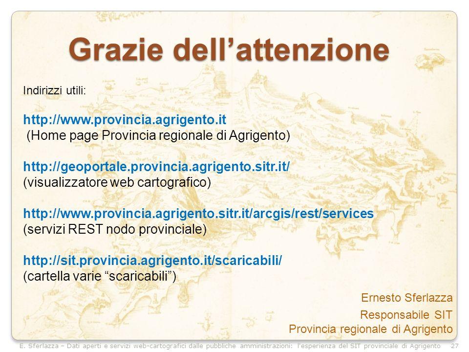 Grazie dellattenzione Ernesto Sferlazza Responsabile SIT Provincia regionale di Agrigento Indirizzi utili: http://www.provincia.agrigento.it (Home page Provincia regionale di Agrigento) http://geoportale.provincia.agrigento.sitr.it/ (visualizzatore web cartografico) http://www.provincia.agrigento.sitr.it/arcgis/rest/services (servizi REST nodo provinciale) http://sit.provincia.agrigento.it/scaricabili/ (cartella varie scaricabili) 27
