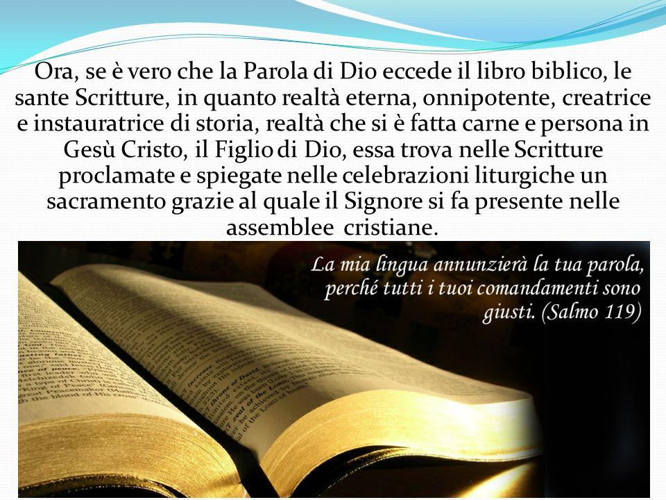 Ora, se è vero che la Parola di Dio eccede il libro biblico, le sante Scritture, in quanto realtà eterna, onnipotente, creatrice e instauratrice di