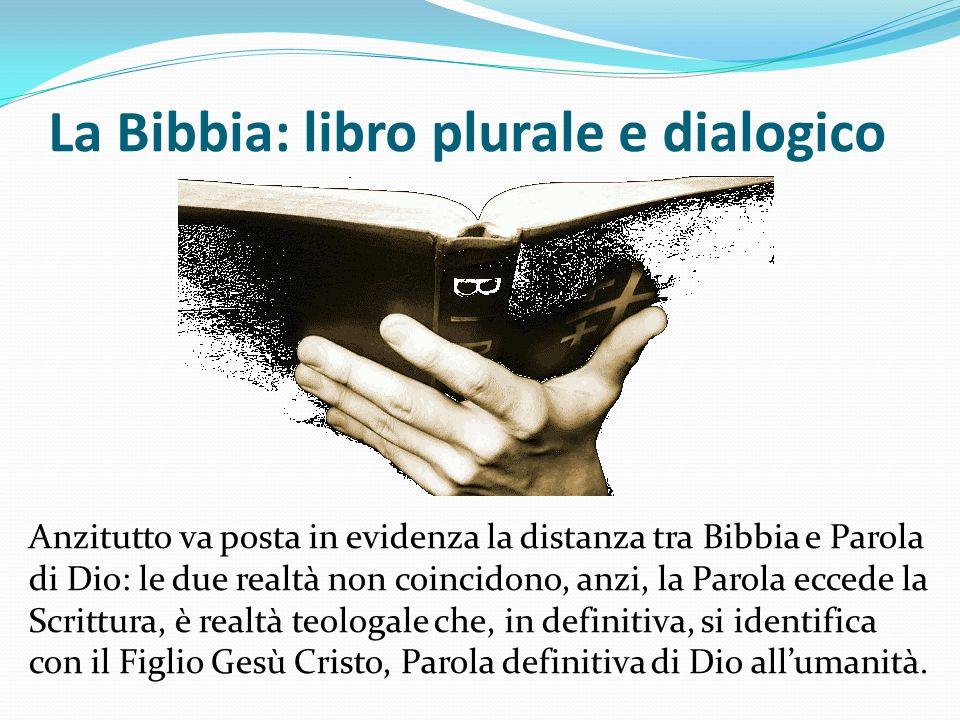 La Bibbia: libro plurale e dialogico Anzitutto va posta in evidenza la distanza tra Bibbia e Parola di Dio: le due realtà non coincidono, anzi, la Par