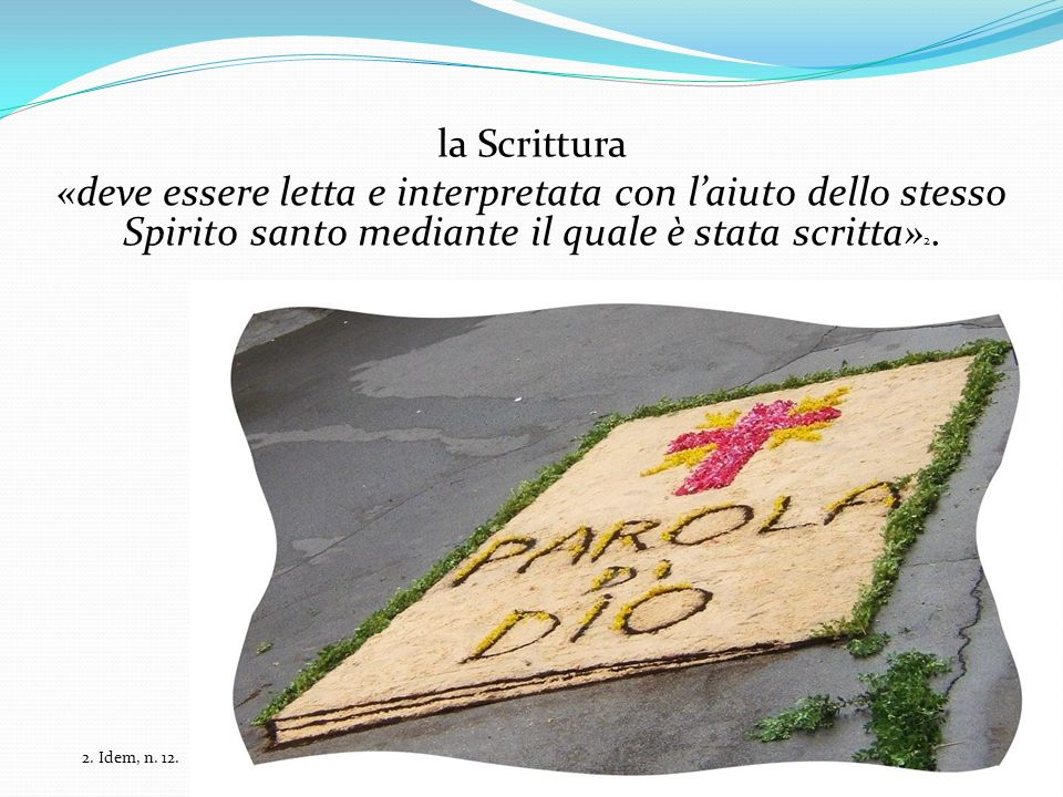 la Scrittura «deve essere letta e interpretata con laiuto dello stesso Spirito santo mediante il quale è stata scritta» 2. 2. Idem, n. 12.