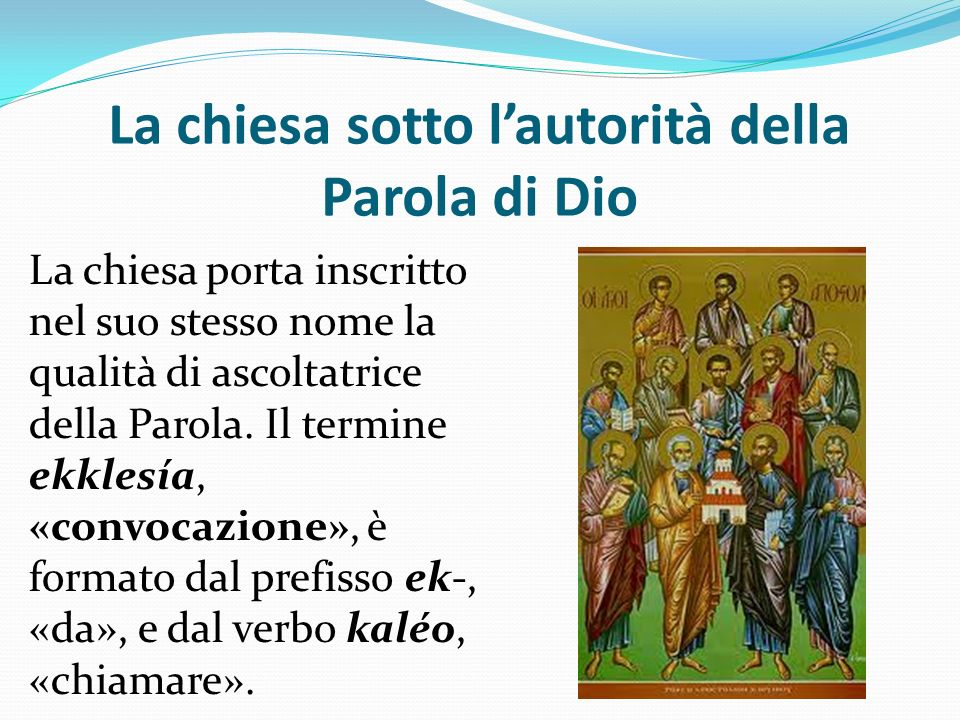 La chiesa sotto lautorità della Parola di Dio La chiesa porta inscritto nel suo stesso nome la qualità di ascoltatrice della Parola. Il termine ekkle
