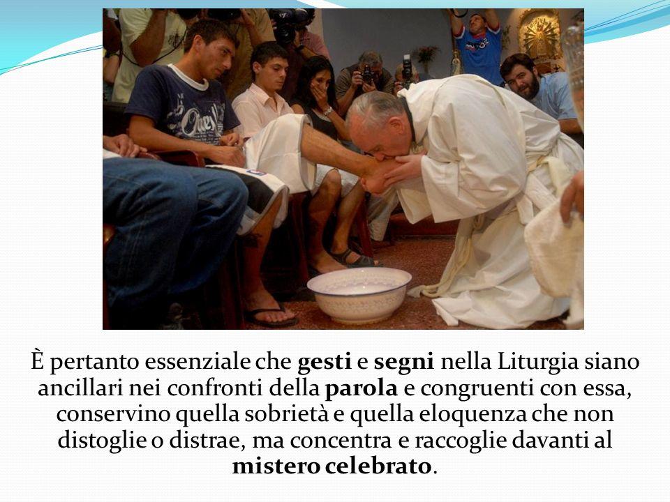 È pertanto essenziale che gesti e segni nella Liturgia siano ancillari nei confronti della parola e congruenti con essa, conservino quella sobrietà e