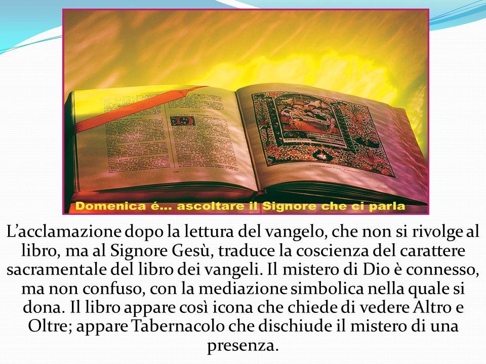 Lacclamazione dopo la lettura del vangelo, che non si rivolge al libro, ma al Signore Gesù, traduce la coscienza del carattere sacramentale del libro