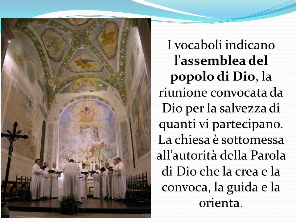 I vocaboli indicano lassemblea del popolo di Dio, la riunione convocata da Dio per la salvezza di quanti vi partecipano. La chiesa è sottomessa all