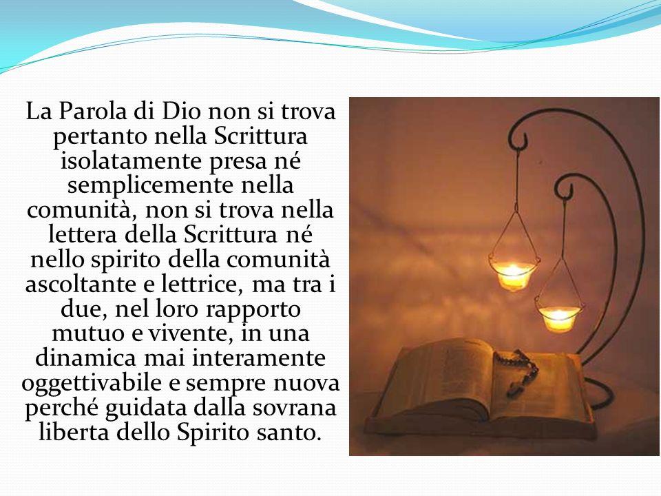La Parola di Dio non si trova pertanto nella Scrittura isolatamente presa né semplicemente nella comunità, non si trova nella lettera della Scrittura