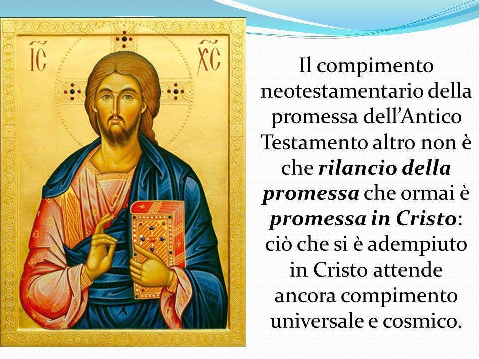 Il compimento neotestamentario della promessa dellAntico Testamento altro non è che rilancio della promessa che ormai è promessa in Cristo: ciò che