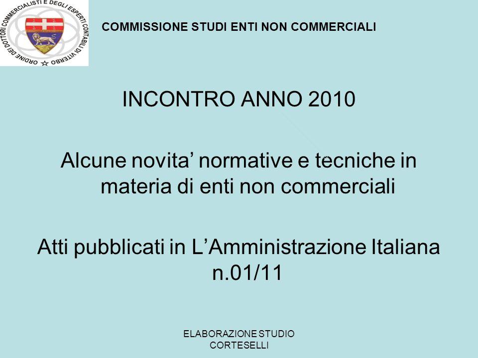 COMMISSIONE STUDI ENTI NON COMMERCIALI INCONTRO ANNO 2011 LA FISCALITA DEGLI ENTI NON COMMERCIALI ATTI IN FASE DI PUBBLICAZIONE SU LAMMINISTRAZIONE ITALIANA ELABORAZIONE STUDIO CORTESELLI
