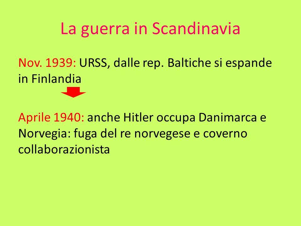 La guerra in Scandinavia Nov. 1939: URSS, dalle rep. Baltiche si espande in Finlandia Aprile 1940: anche Hitler occupa Danimarca e Norvegia: fuga del