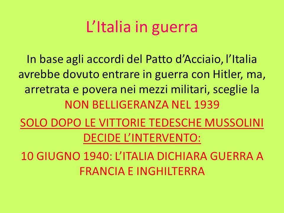 LItalia in guerra In base agli accordi del Patto dAcciaio, lItalia avrebbe dovuto entrare in guerra con Hitler, ma, arretrata e povera nei mezzi milit