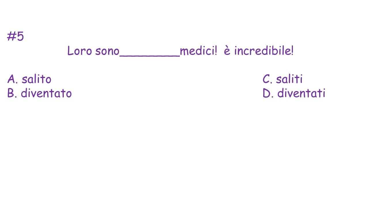 #5 Loro sono________medici! è incredibile! A. salito C. saliti B. diventato D. diventati