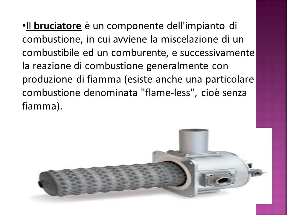 Il bruciatore è un componente dell'impianto di combustione, in cui avviene la miscelazione di un combustibile ed un comburente, e successivamente la r