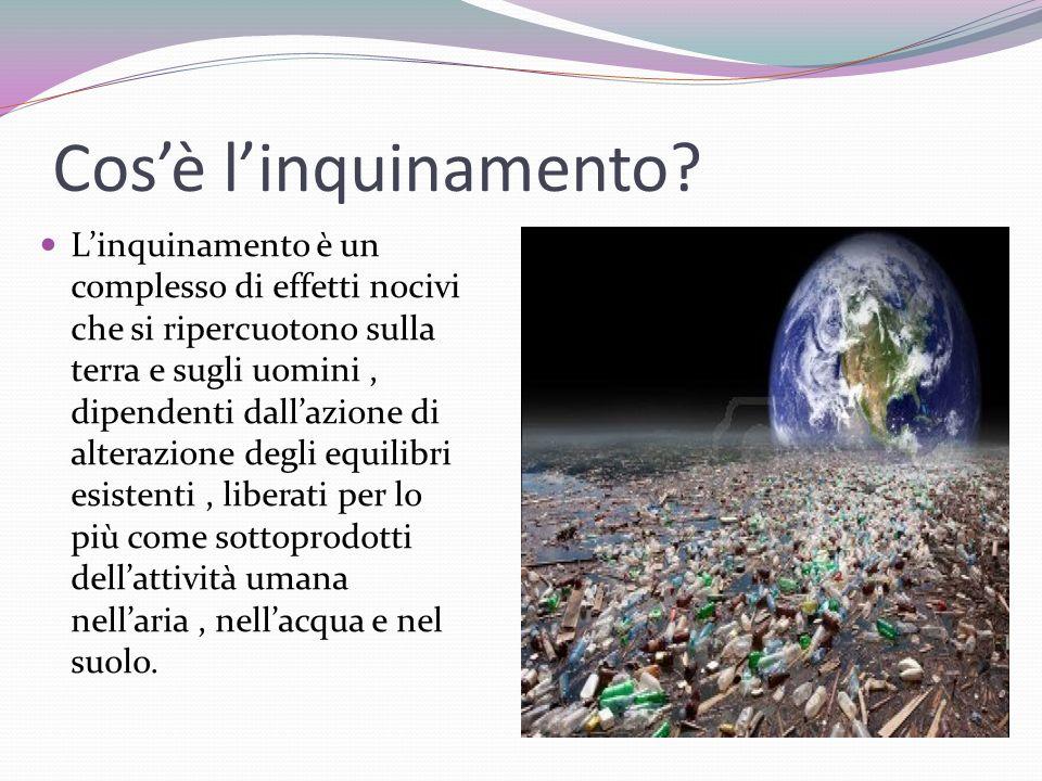 Cosè linquinamento? Linquinamento è un complesso di effetti nocivi che si ripercuotono sulla terra e sugli uomini, dipendenti dallazione di alterazion
