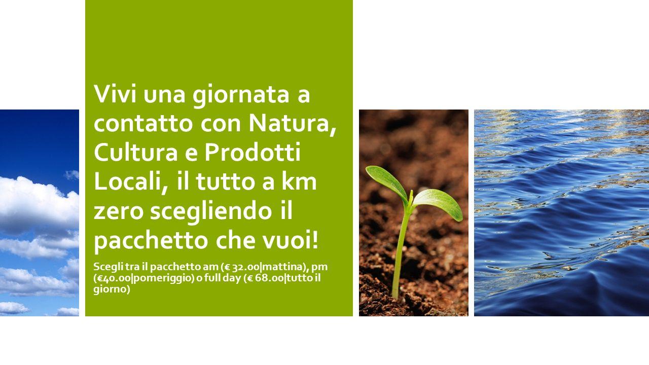 Vivi una giornata a contatto con Natura, Cultura e Prodotti Locali, il tutto a km zero scegliendo il pacchetto che vuoi! Scegli tra il pacchetto am (