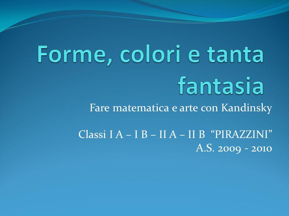 Fare matematica e arte con Kandinsky Classi I A – I B – II A – II B PIRAZZINI A.S. 2009 - 2010