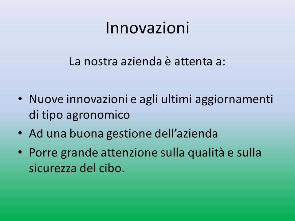 Innovazioni La nostra azienda è attenta a: Nuove innovazioni e agli ultimi aggiornamenti di tipo agronomico Ad una buona gestione dellazienda Porre grande attenzione sulla qualità e sulla sicurezza del cibo.