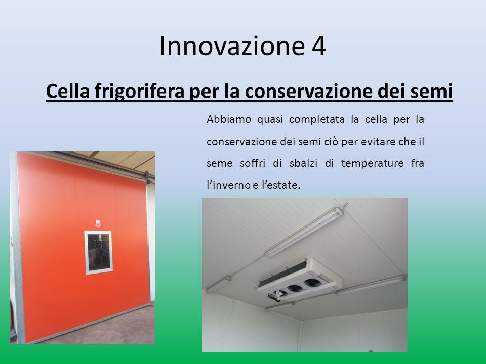 Innovazione 4 Cella frigorifera per la conservazione dei semi Abbiamo quasi completata la cella per la conservazione dei semi ciò per evitare che il seme soffri di sbalzi di temperature fra linverno e lestate.