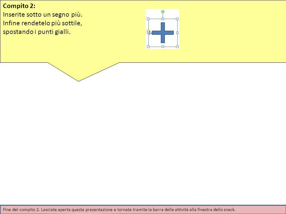 Compito 2: Inserite sotto un segno più. Infine rendetelo più sottile, spostando i punti gialli. Fine del compito 2. Lasciate aperta questa presentazio