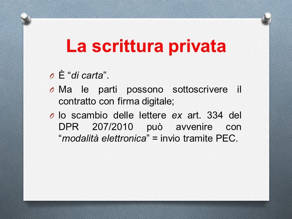 La scrittura privata O È di carta. O Ma le parti possono sottoscrivere il contratto con firma digitale; O lo scambio delle lettere ex art. 334 del DPR