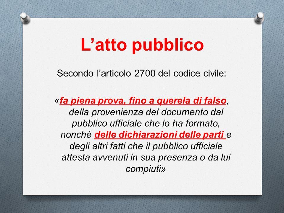 Latto pubblico Secondo larticolo 2700 del codice civile: «fa piena prova, fino a querela di falso, della provenienza del documento dal pubblico uffici