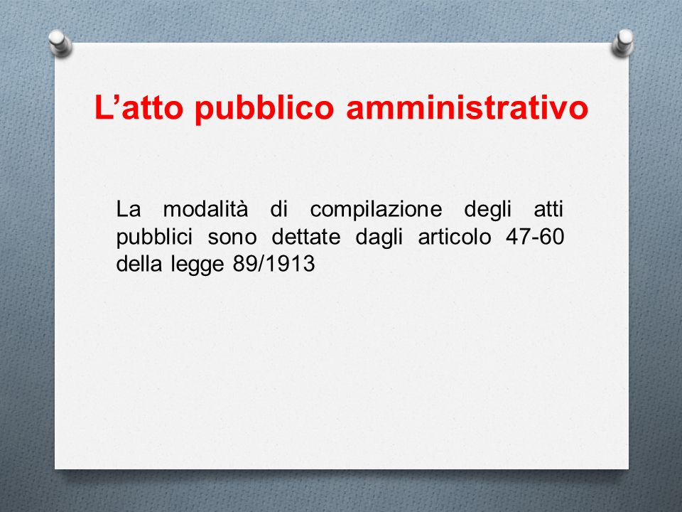 Latto pubblico amministrativo La modalità di compilazione degli atti pubblici sono dettate dagli articolo 47-60 della legge 89/1913