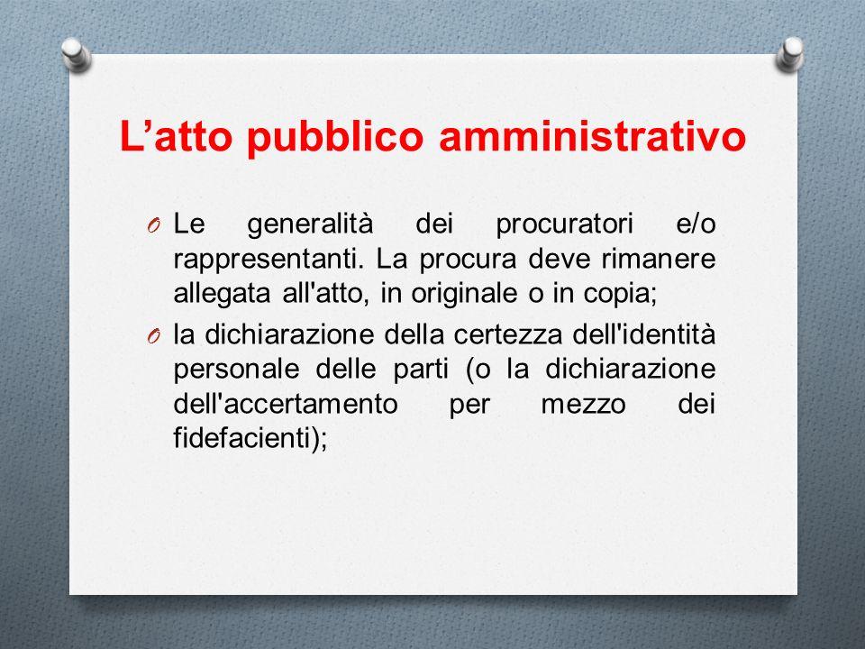 Latto pubblico amministrativo O Le generalità dei procuratori e/o rappresentanti. La procura deve rimanere allegata all'atto, in originale o in copia;