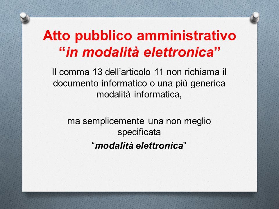 Atto pubblico amministrativoin modalità elettronica Il comma 13 dellarticolo 11 non richiama il documento informatico o una più generica modalità info