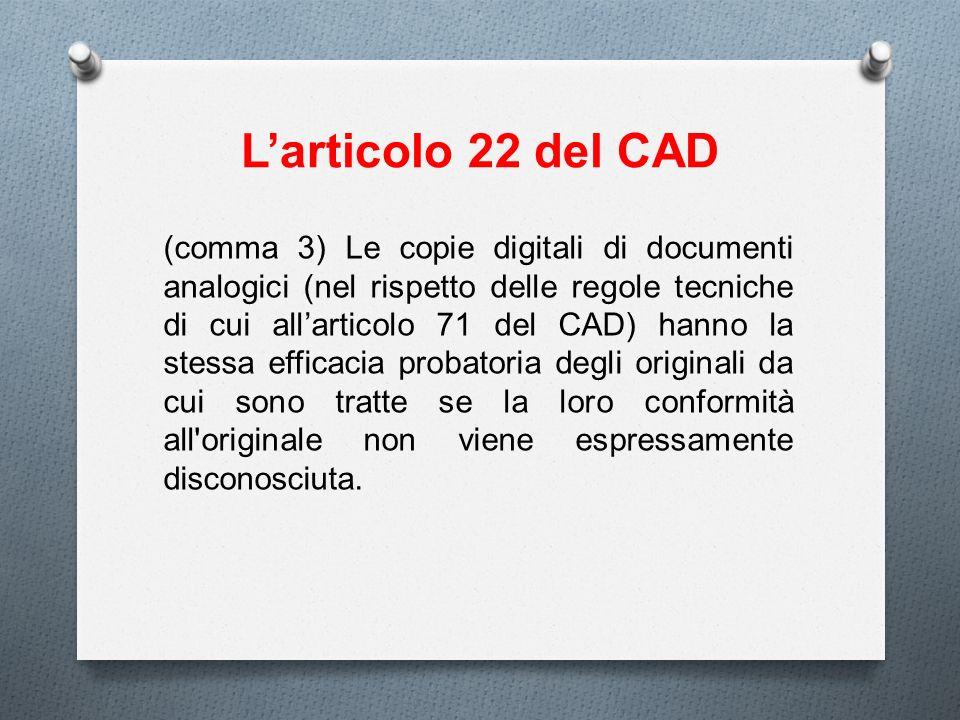 Larticolo 22 del CAD (comma 3) Le copie digitali di documenti analogici (nel rispetto delle regole tecniche di cui allarticolo 71 del CAD) hanno la st