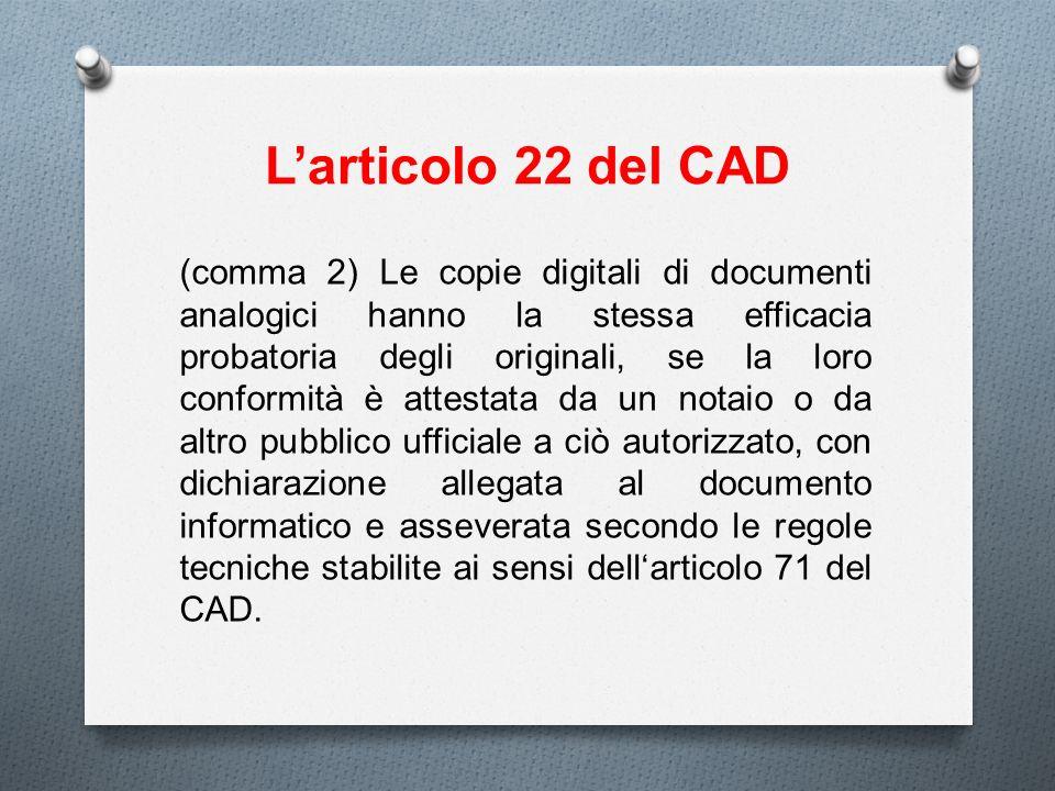 Larticolo 22 del CAD (comma 2) Le copie digitali di documenti analogici hanno la stessa efficacia probatoria degli originali, se la loro conformità è
