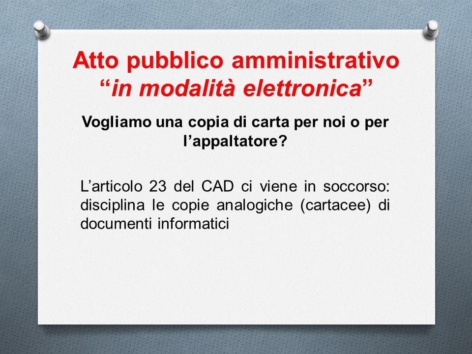Atto pubblico amministrativoin modalità elettronica Vogliamo una copia di carta per noi o per lappaltatore? Larticolo 23 del CAD ci viene in soccorso: