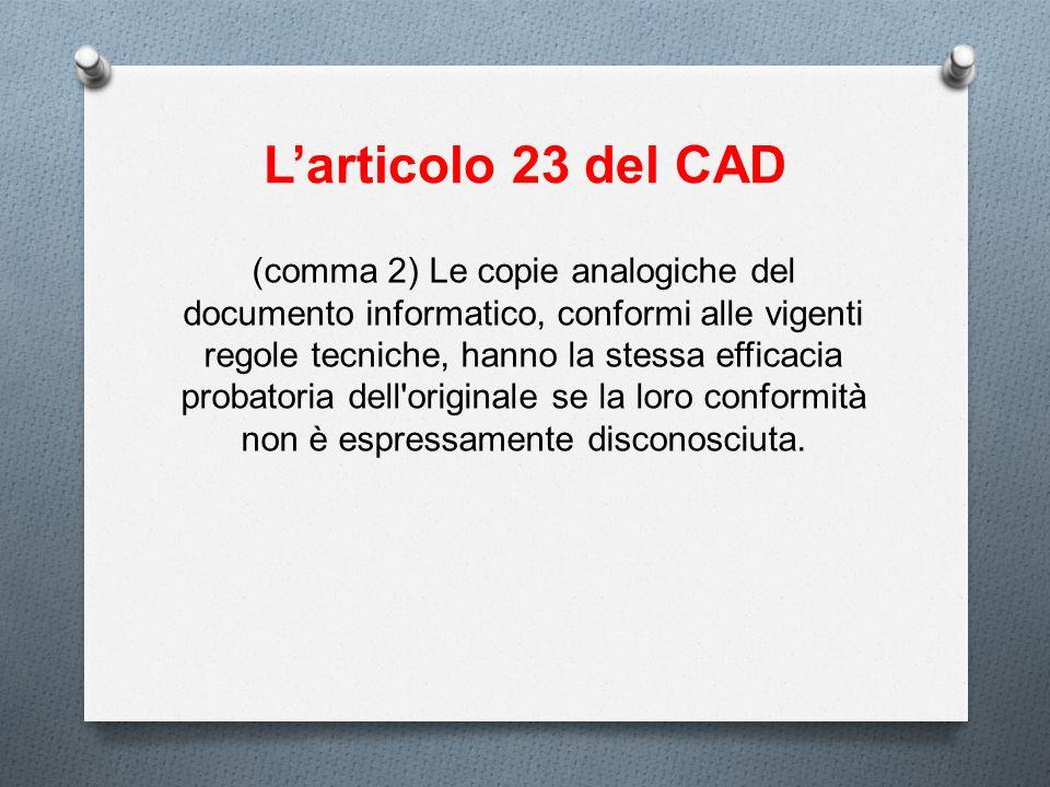 Larticolo 23 del CAD (comma 2) Le copie analogiche del documento informatico, conformi alle vigenti regole tecniche, hanno la stessa efficacia probato