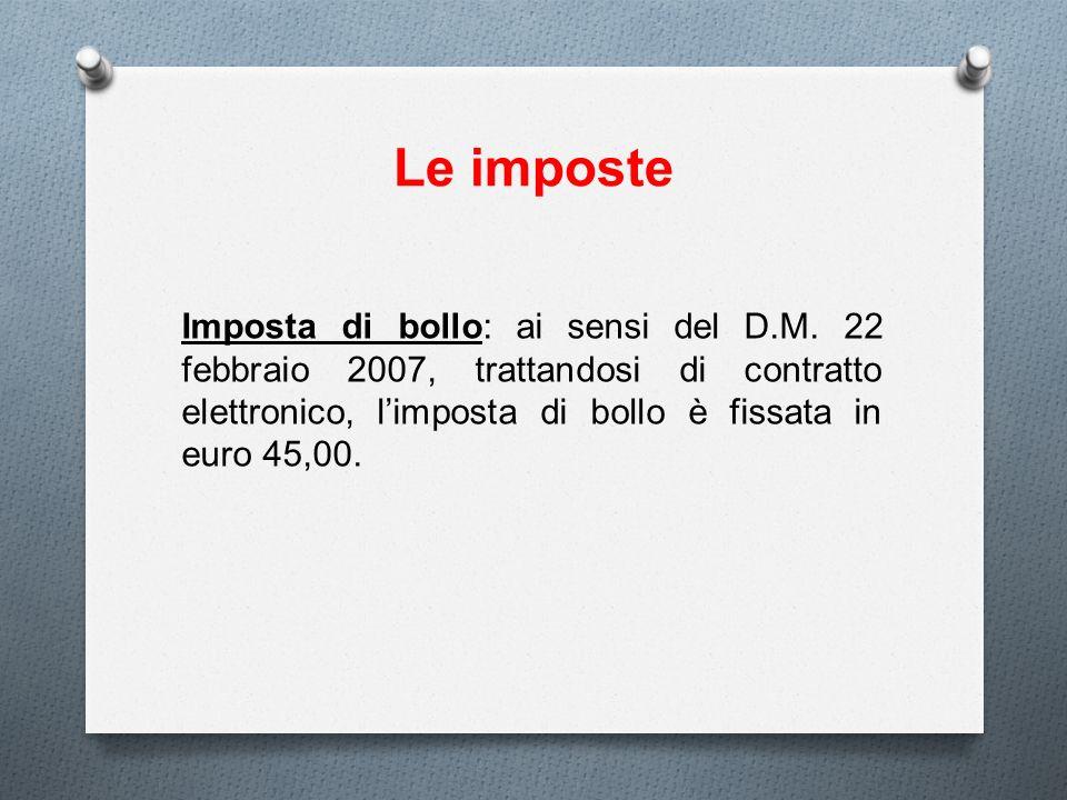 Le imposte Imposta di bollo: ai sensi del D.M. 22 febbraio 2007, trattandosi di contratto elettronico, limposta di bollo è fissata in euro 45,00.