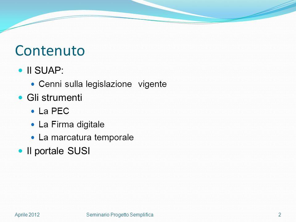 Contenuto Il SUAP: Cenni sulla legislazione vigente Gli strumenti La PEC La Firma digitale La marcatura temporale Il portale SUSI Aprile 20122Seminario Progetto Semplifica