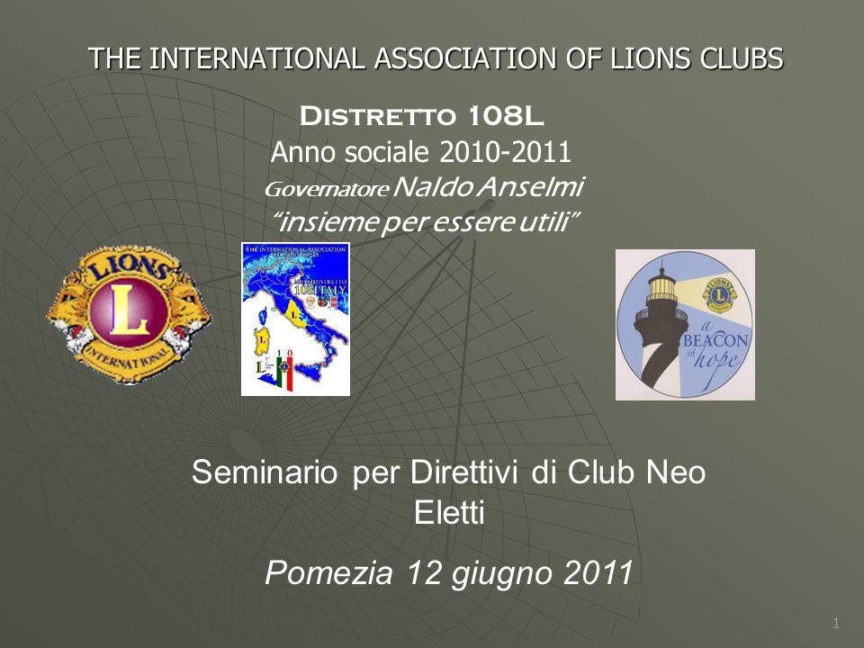 THE INTERNATIONAL ASSOCIATION OF LIONS CLUBS 1 Distretto 108L Anno sociale 2010-2011 Governatore Naldo Anselmi insieme per essere utili Seminario per Direttivi di Club Neo Eletti Pomezia 12 giugno 2011