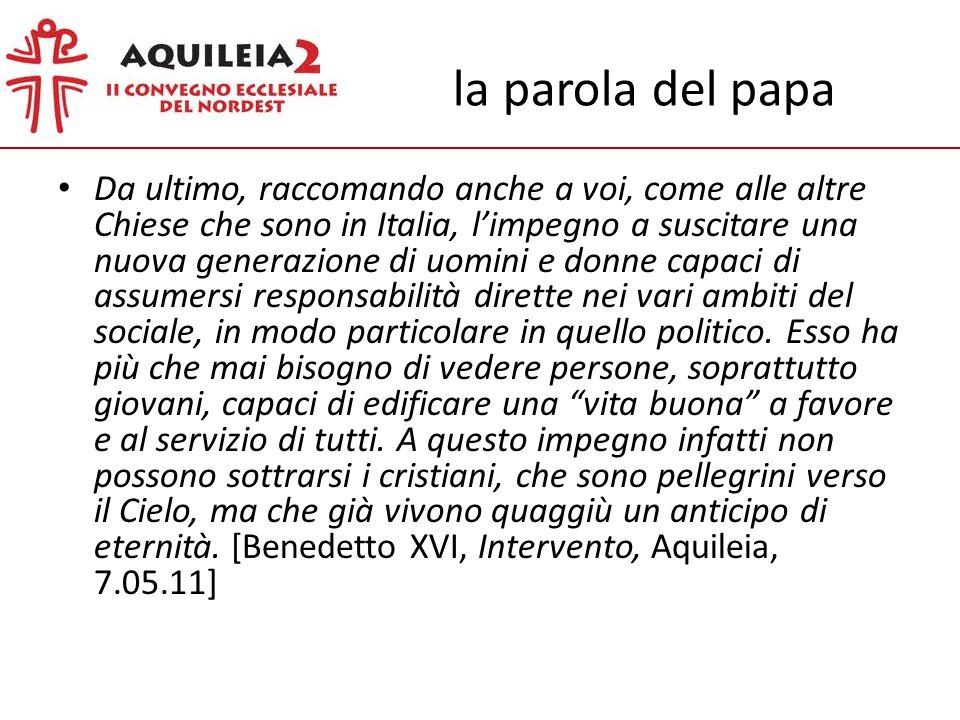 la parola del papa Da ultimo, raccomando anche a voi, come alle altre Chiese che sono in Italia, limpegno a suscitare una nuova generazione di uomini e donne capaci di assumersi responsabilità dirette nei vari ambiti del sociale, in modo particolare in quello politico.