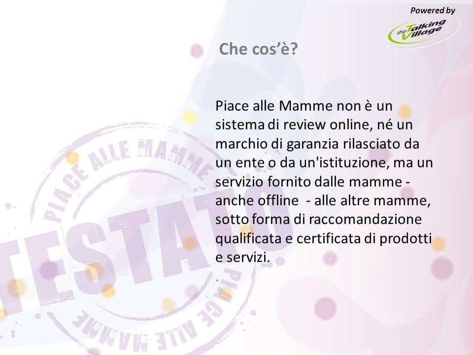 Piace alle Mamme non è un sistema di review online, né un marchio di garanzia rilasciato da un ente o da un istituzione, ma un servizio fornito dalle mamme - anche offline - alle altre mamme, sotto forma di raccomandazione qualificata e certificata di prodotti e servizi..