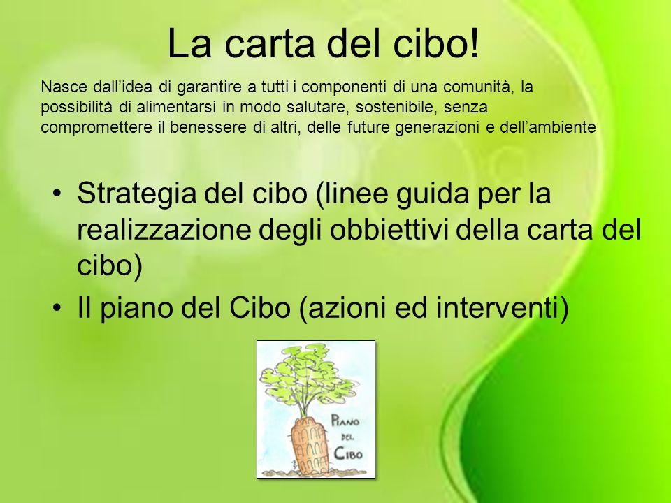 La carta del cibo! Strategia del cibo (linee guida per la realizzazione degli obbiettivi della carta del cibo) Il piano del Cibo (azioni ed interventi