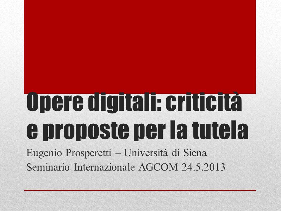 Opere digitali: criticità e proposte per la tutela Eugenio Prosperetti – Università di Siena Seminario Internazionale AGCOM 24.5.2013