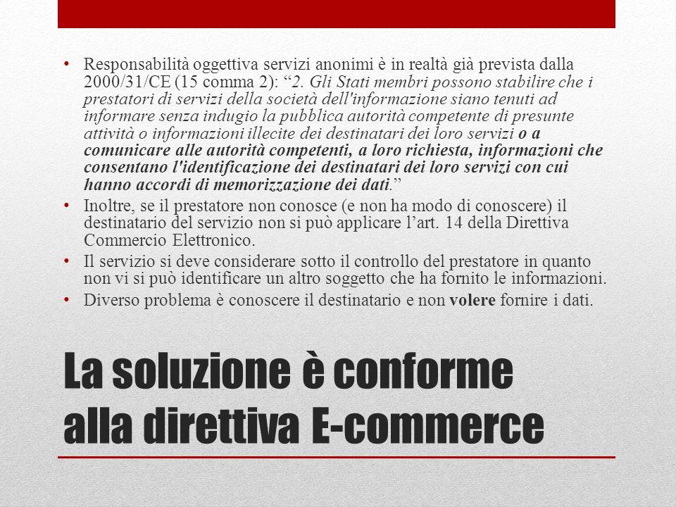 La soluzione è conforme alla direttiva E-commerce Responsabilità oggettiva servizi anonimi è in realtà già prevista dalla 2000/31/CE (15 comma 2): 2.