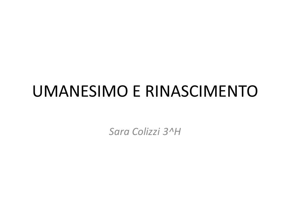 UMANESIMO E RINASCIMENTO Sara Colizzi 3^H
