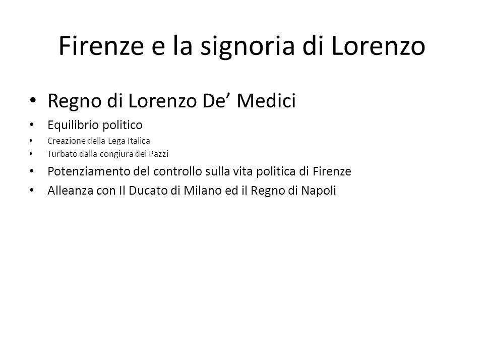 Firenze e la signoria di Lorenzo Regno di Lorenzo De Medici Equilibrio politico Creazione della Lega Italica Turbato dalla congiura dei Pazzi Potenzia