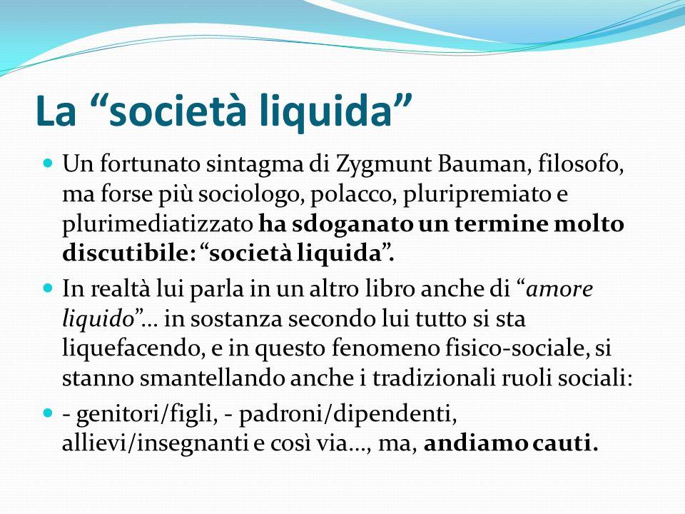 La società liquida Un fortunato sintagma di Zygmunt Bauman, filosofo, ma forse più sociologo, polacco, pluripremiato e plurimediatizzato ha sdoganato