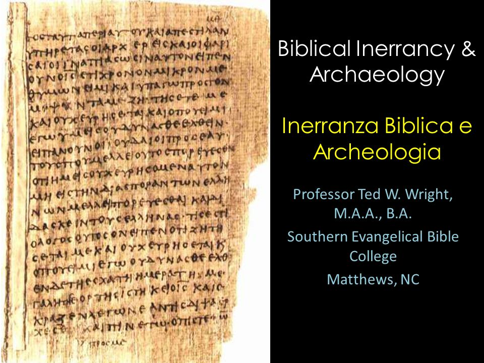 Biblical Inerrancy & Archaeology Inerranza Biblica e Archeologia Professor Ted W. Wright, M.A.A., B.A. Southern Evangelical Bible College Matthews, NC