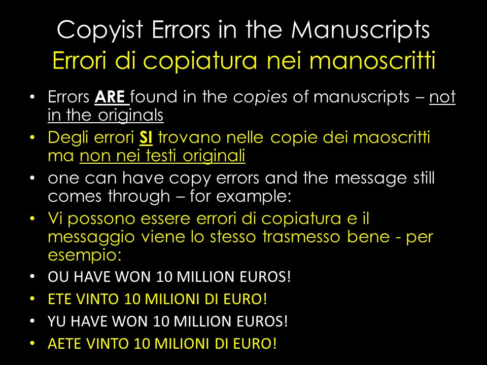 Copyist Errors in the Manuscripts Errori di copiatura nei manoscritti Errors ARE found in the copies of manuscripts – not in the originals Degli errori SI trovano nelle copie dei maoscritti ma non nei testi originali one can have copy errors and the message still comes through – for example: Vi possono essere errori di copiatura e il messaggio viene lo stesso trasmesso bene - per esempio: OU HAVE WON 10 MILLION EUROS.