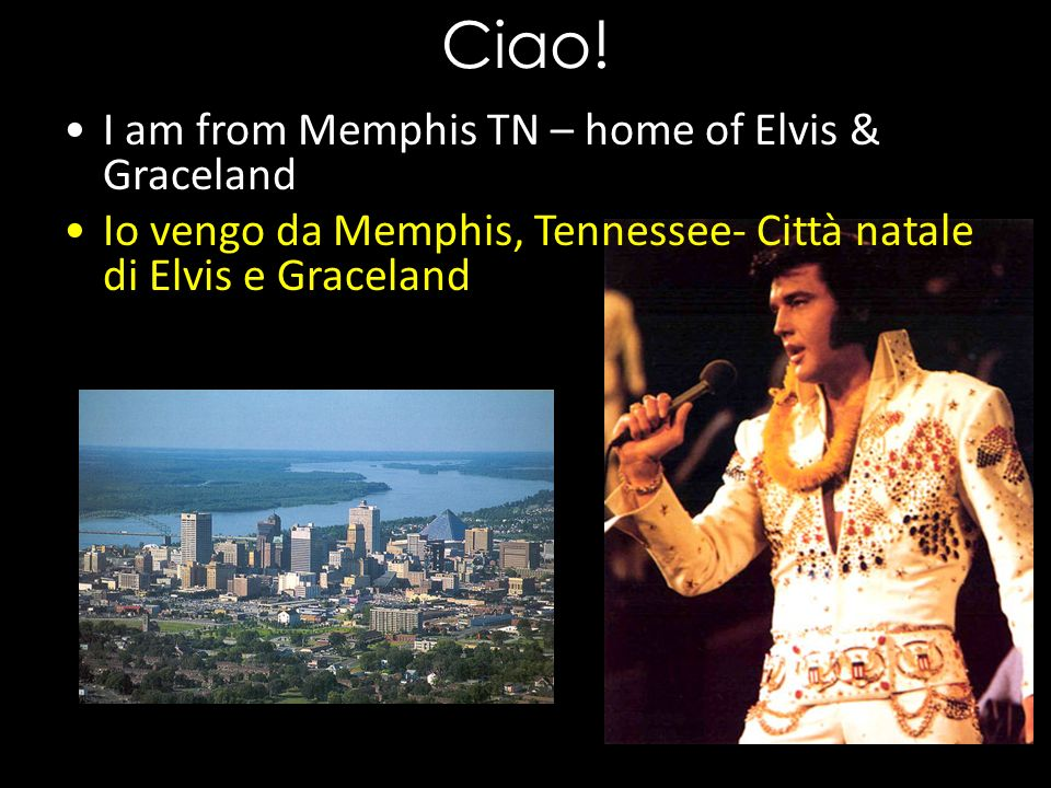 Ciao! I am from Memphis TN – home of Elvis & Graceland Io vengo da Memphis, Tennessee- Città natale di Elvis e Graceland