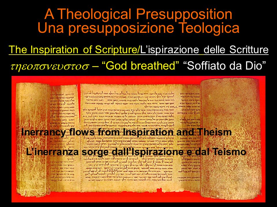 A Theological Presupposition Una presupposizione Teologica The Inspiration of Scripture/Lispirazione delle Scritture – God breathed Soffiato da Dio Inerrancy flows from Inspiration and Theism Linerranza sorge dallIspirazione e dal Teismo