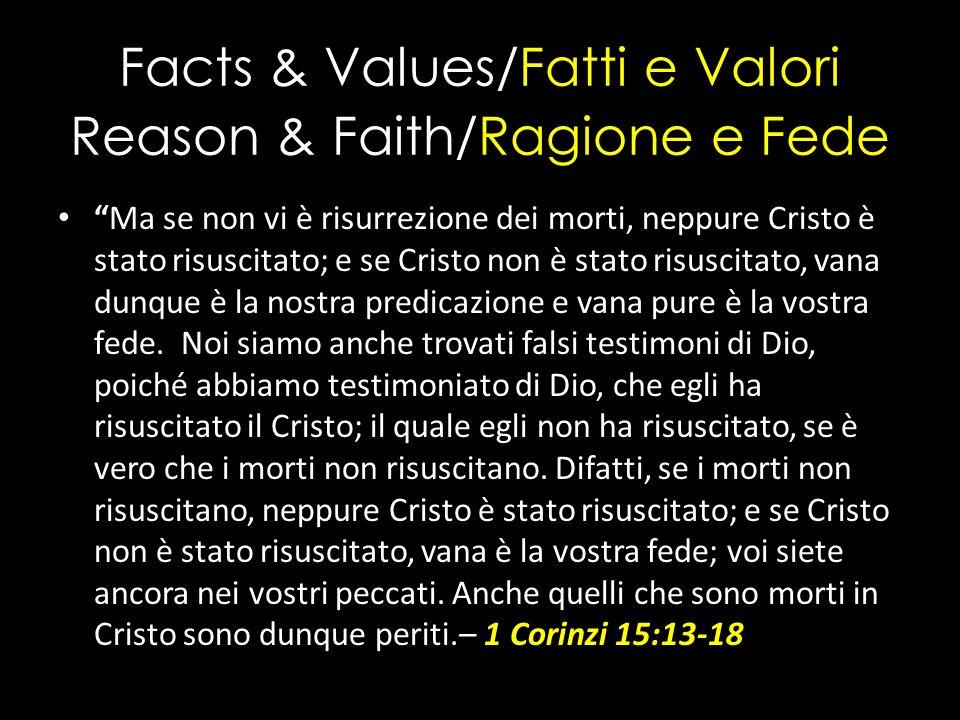 Facts & Values/Fatti e Valori Reason & Faith/Ragione e Fede Ma se non vi è risurrezione dei morti, neppure Cristo è stato risuscitato; e se Cristo non è stato risuscitato, vana dunque è la nostra predicazione e vana pure è la vostra fede.