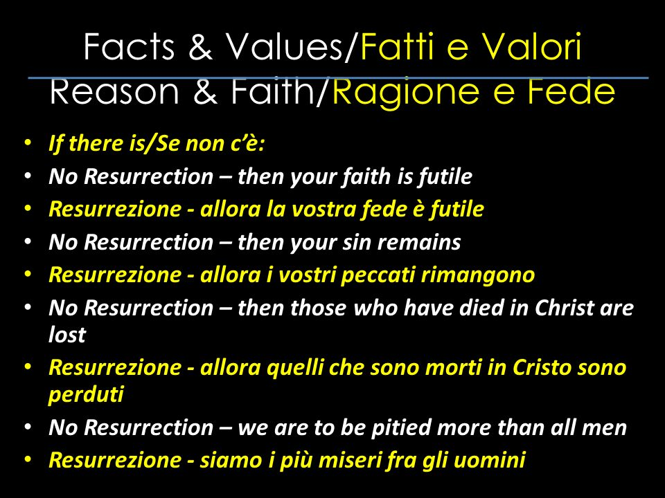 Facts & Values/Fatti e Valori Reason & Faith/Ragione e Fede If there is/Se non cè: No Resurrection – then your faith is futile Resurrezione - allora la vostra fede è futile No Resurrection – then your sin remains Resurrezione - allora i vostri peccati rimangono No Resurrection – then those who have died in Christ are lost Resurrezione - allora quelli che sono morti in Cristo sono perduti No Resurrection – we are to be pitied more than all men Resurrezione - siamo i più miseri fra gli uomini