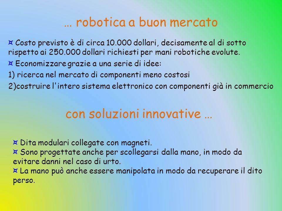 ¤ Costo previsto è di circa 10.000 dollari, decisamente al di sotto rispetto ai 250.000 dollari richiesti per mani robotiche evolute. ¤ Economizzare g