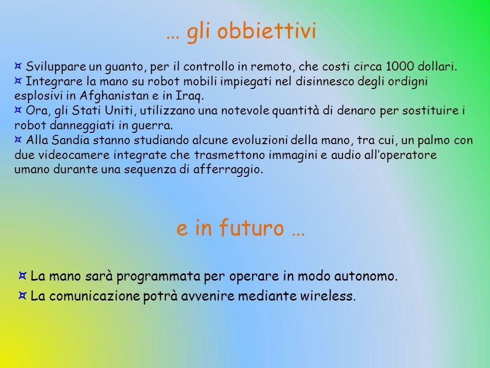 ¤ La mano sarà programmata per operare in modo autonomo. a comunicazione potrà avvenire mediante wireless. e in futuro … ¤ Sviluppare un guanto, per i